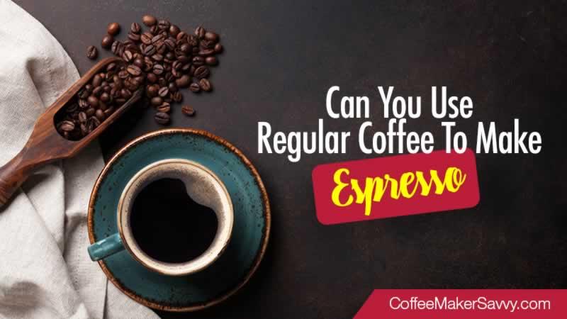 Can You Use Regular Coffee To Make Espresso